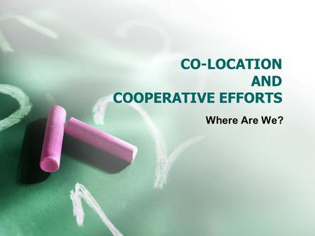 CO-LOCATION AND COOPERATIVE EFFORTS Where Are We?.