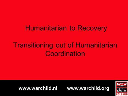 Www.warchild.nl www.warchild.org Humanitarian to Recovery Transitioning out of Humanitarian Coordination.