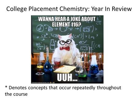 College Placement Chemistry: Year In Review * Denotes concepts that occur repeatedly throughout the course.