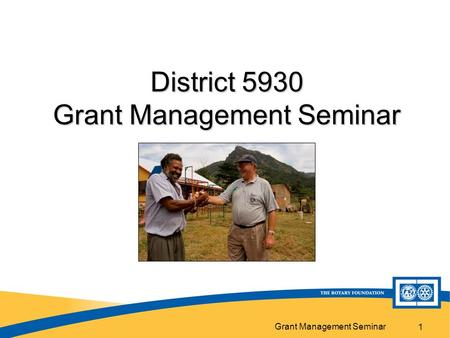 Grant Management Seminar 1 District 5930 Grant Management Seminar.