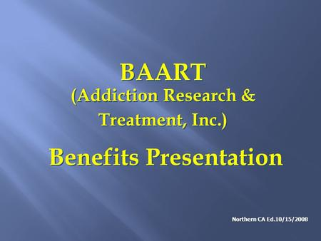 BAART (Addiction Research & Treatment, Inc.) Benefits Presentation BAART (Addiction Research & Treatment, Inc.) Benefits Presentation Northern CA Ed.10/15/2008.