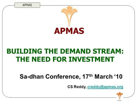 APMAS BUILDING THE DEMAND STREAM: THE NEED FOR INVESTMENT APMAS Sa-dhan Conference, 17 th March '10 CS Reddy,