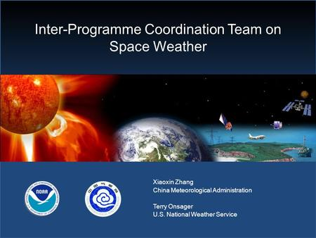 Inter-Programme Coordination Team on Space Weather Xiaoxin Zhang China Meteorological Administration Terry Onsager U.S. National Weather Service.