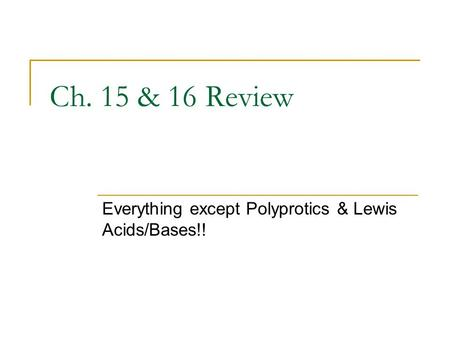 Ch. 15 & 16 Review Everything except Polyprotics & Lewis Acids/Bases!!