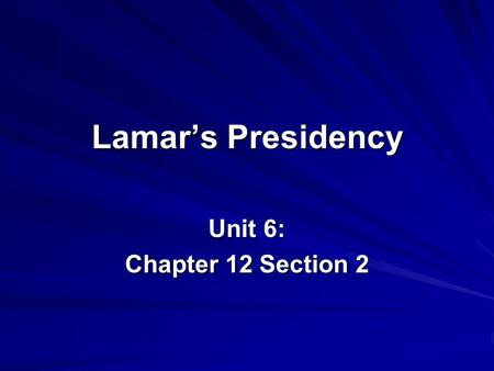 Lamar's Presidency Unit 6: Chapter 12 Section 2. I. Mirabeau Lamar Becomes President Texans elected Lamar president when Houston's term ended in 1838.