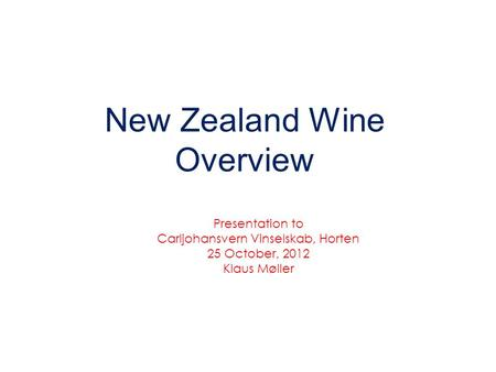 New Zealand Wine Overview Presentation to Carljohansvern Vinselskab, Horten 25 October, 2012 Klaus Møller.