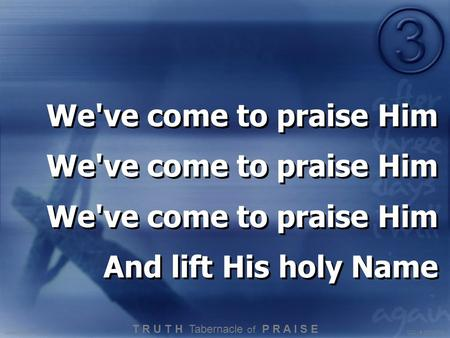 We've come to praise Him And lift His holy Name