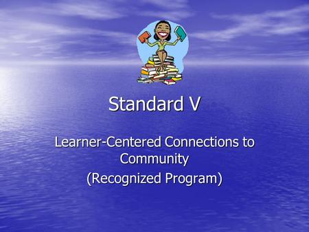 Standard V Learner-Centered Connections to Community (Recognized Program)