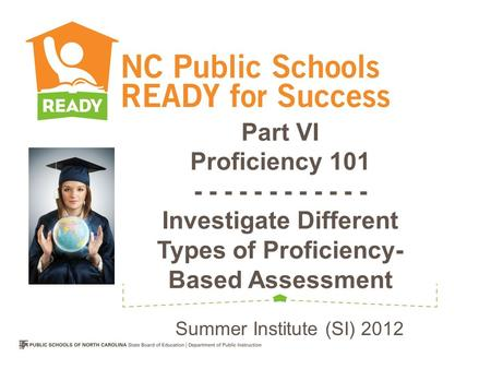Part VI Proficiency 101 - - - - - - - - - - - - Investigate Different Types of Proficiency- Based Assessment Summer Institute (SI) 2012.