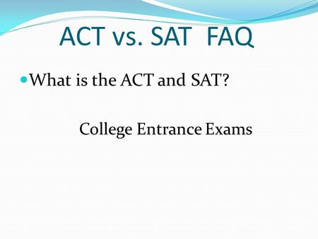 ACT vs. SAT FAQ What is the ACT and SAT? College Entrance Exams.