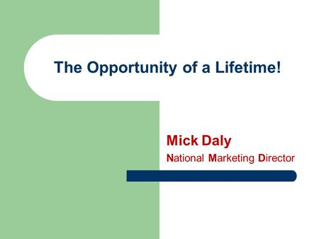 The Opportunity of a Lifetime! Mick Daly National Marketing Director.