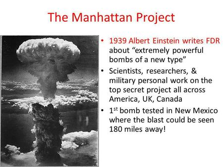 "The Manhattan Project 1939 Albert Einstein writes FDR about ""extremely powerful bombs of a new type"" Scientists, researchers, & military personal work."