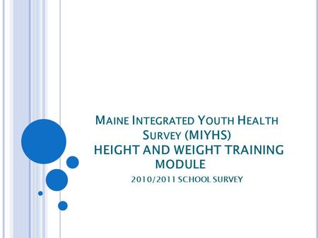 M AINE I NTEGRATED Y OUTH H EALTH S URVEY (MIYHS) HEIGHT AND WEIGHT TRAINING MODULE 2010/2011 SCHOOL SURVEY.