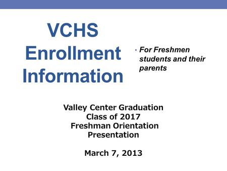 VCHS Enrollment Information For Freshmen students and their parents Valley Center Graduation Class of 2017 Freshman Orientation Presentation March 7, 2013.