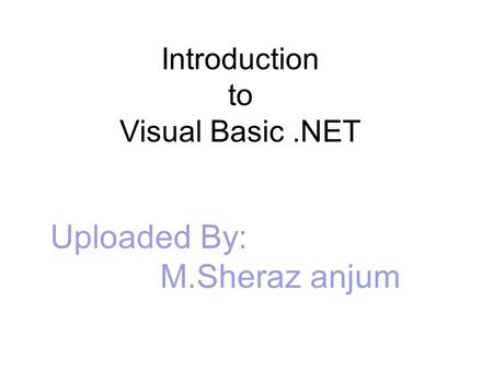 Introduction to Visual Basic.NET Uploaded By: M.Sheraz anjum.
