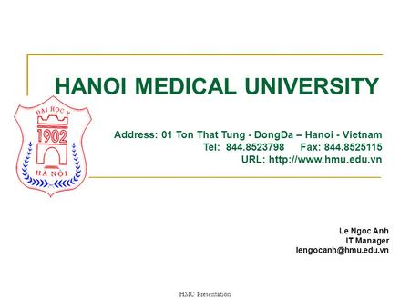 HMU Presentation HANOI MEDICAL UNIVERSITY Le Ngoc Anh IT Manager Address: 01 Ton That Tung - DongDa – Hanoi - Vietnam Tel: 844.8523798.