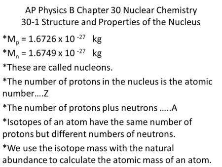 AP Physics B Chapter 30 Nuclear Chemistry 30-1 Structure and Properties of the Nucleus *M p = 1.6726 x 10 -27 kg *M n = 1.6749 x 10 -27 kg *These are called.