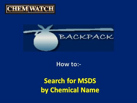 SEARCH for an MSDS By Chemical name Enter name of Chemical / MSDS you wish to locate Then hit 'enter' or click on 'GO'