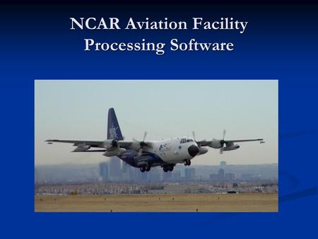 NCAR Aviation Facility Processing Software. Current System Architecture Raw Data Processor On The Ground In Flight netCDF file WINDS Display Display &