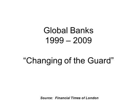 "Source: Financial Times of London Global Banks 1999 – 2009 ""Changing of the Guard"""