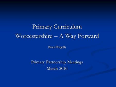 Primary Curriculum Worcestershire – A Way Forward Brian Pengelly Primary Partnership Meetings March 2010.