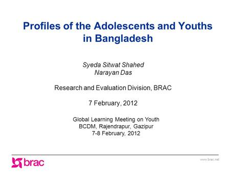 Www.brac.net Profiles of the Adolescents and Youths in Bangladesh Syeda Sitwat Shahed Narayan Das Research and Evaluation Division, BRAC 7 February, 2012.