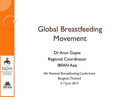 Global Breastfeeding Movement Dr Arun Gupta Regional Coordinator IBFAN Asia 4th National Breastfeeding Conference Bangkok, Thailand 5-7 June 2013.