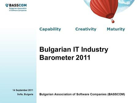 Capability Creativity Maturity 14 September 2011 Sofia, Bulgaria Bulgarian Association of Software Companies (BASSCOM) Bulgarian IT Industry Barometer.