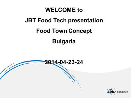 WELCOME to JBT Food Tech presentation Food Town Concept Bulgaria 2014-04-23-24.