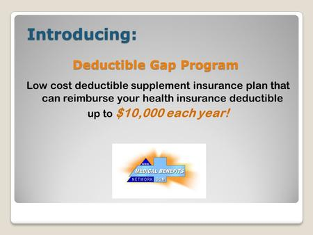 Introducing: Introducing: Low cost deductible supplement insurance plan that can reimburse your health insurance deductible up to $10,000 each year! Deductible.