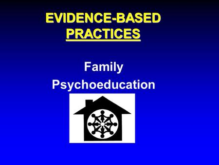 EVIDENCE-BASED PRACTICES Family Psychoeducation. What are evidence-based practices? Services for people who have experienced serious psychiatric symptoms.