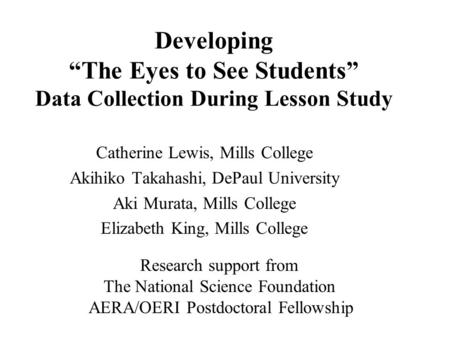 "Developing ""The Eyes to See Students"" Data Collection During Lesson Study Catherine Lewis, Mills College Akihiko Takahashi, DePaul University Aki Murata,"