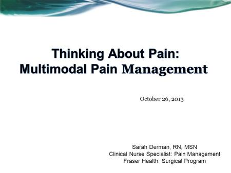 Sarah Derman, RN, MSN Clinical Nurse Specialist: Pain Management Fraser Health: Surgical Program October 26, 2013.