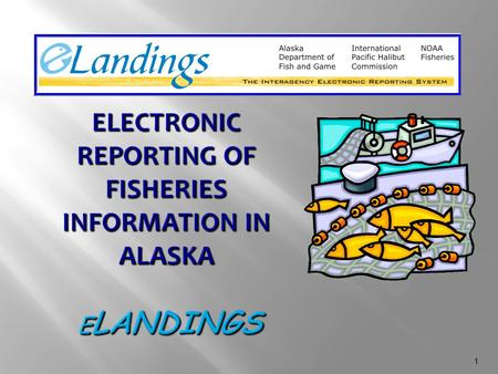 1. 2  One-stop reporting of landings and production to multiple agencies electronically  Increases timeliness and accuracy of fisheries data entry 