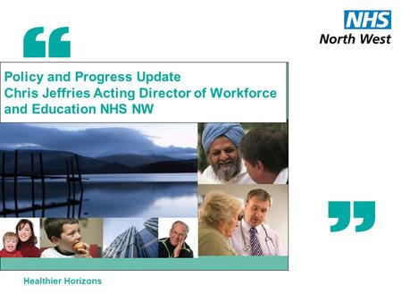 Healthier Horizons Policy and Progress Update Chris Jeffries Acting Director of Workforce and Education NHS NW.