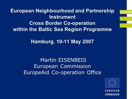EuropeAid European Neighbourhood and Partnership Instrument Cross Border Co-operation within the Baltic Sea Region Programme Hamburg, 10-11 May 2007 Martin.
