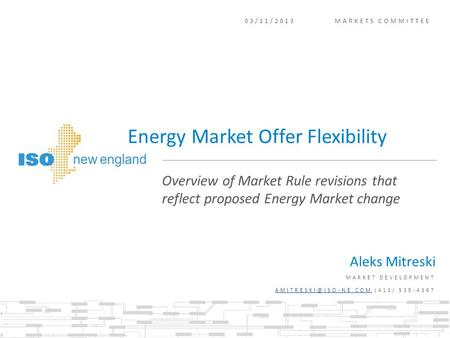 03/11/2013 MARKETS COMMITTEE Aleks Mitreski MARKET DEVELOPMENT (413) 535-4367 Overview of Market Rule revisions.