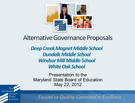 Focused on Quality; Committed to Excellence Presentation to the Maryland State Board of Education May 22, 2012 Deep Creek Magnet Middle School Dundalk.