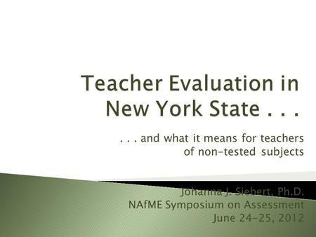 ... and what it means for teachers of non-tested subjects Johanna J. Siebert, Ph.D. NAfME Symposium on Assessment June 24-25, 2012.