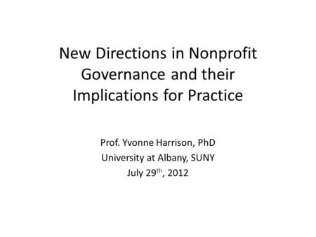 New Directions in Nonprofit Governance and their Implications for Practice Prof. Yvonne Harrison, PhD University at Albany, SUNY July 29 th, 2012.