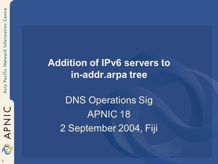 1 Addition of IPv6 servers to in-addr.arpa tree DNS Operations Sig APNIC 18 2 September 2004, Fiji.