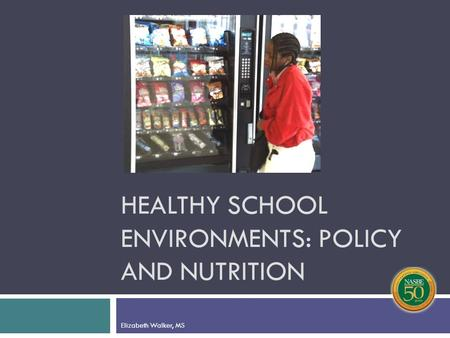 HEALTHY SCHOOL ENVIRONMENTS: POLICY AND NUTRITION Elizabeth Walker, MS.