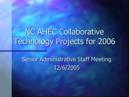 NC AHEC Collaborative Technology Projects for 2006 Senior Administrative Staff Meeting 12/6/2005.