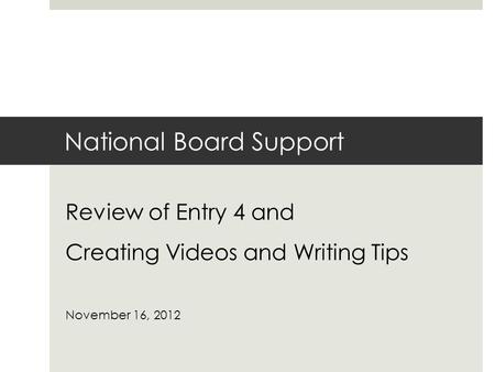 National Board Support Review of Entry 4 and Creating Videos and Writing Tips November 16, 2012.