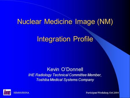 HIMSS/RSNAParticipant Workshop, Oct 2004 Nuclear Medicine Image (NM) Integration Profile Kevin O'Donnell IHE Radiology Technical Committee Member, Toshiba.