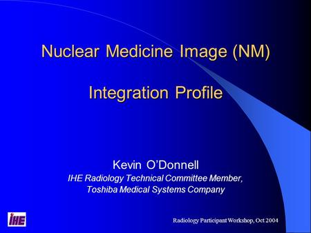 Radiology Participant Workshop, Oct 2004 Nuclear Medicine Image (NM) Integration Profile Kevin O'Donnell IHE Radiology Technical Committee Member, Toshiba.