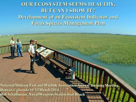 OUR ECOSYSTEM SEEMS HEALTHY, BUT CAN I SHOW IT? Development of an Ecosystem Indicator and Focus Species Management Plan National Military Fish and Wildlife.