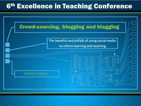 The benefits and pitfalls of using social media to inform learning and teaching Crowd-sourcing, blogging and blagging Martin Webber 6 th Excellence in.