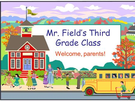 Mr. Field's Third Grade Class Welcome, parents! Welcome to Third Grade!  I will introduce you to third grade and to our classroom.  If you have any.