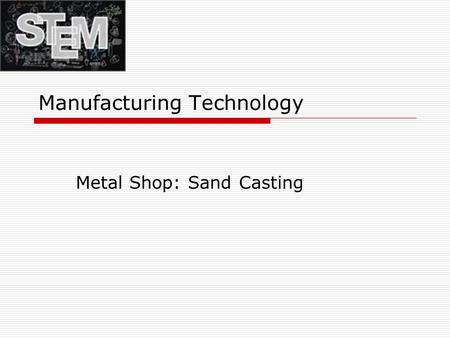 Manufacturing Technology Metal Shop: Sand Casting.
